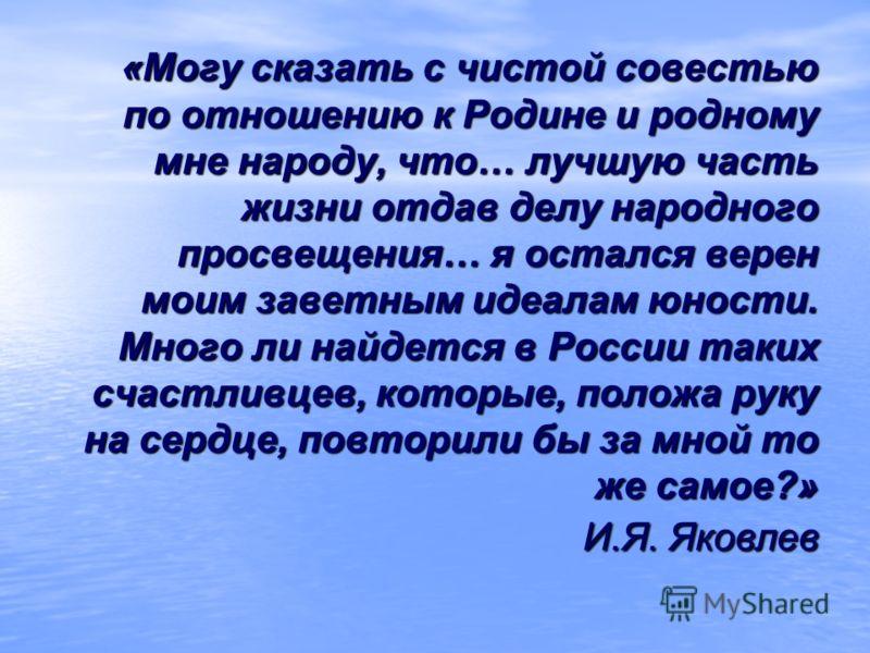«Могу сказать с чистой совестью по отношению к Родине и родному мне народу, что… лучшую часть жизни отдав делу народного просвещения… я остался верен моим заветным идеалам юности. Много ли найдется в России таких счастливцев, которые, положа руку на