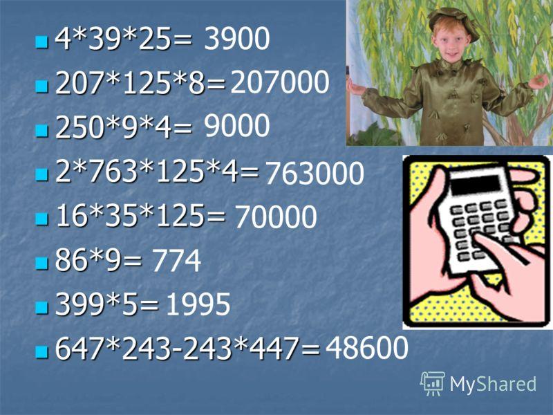 4*39*25= 4*39*25= 207*125*8= 207*125*8= 250*9*4= 250*9*4= 2*763*125*4= 2*763*125*4= 16*35*125= 16*35*125= 86*9= 86*9= 399*5= 399*5= 647*243-243*447= 647*243-243*447= 3900 207000 9000 763000 70000 774 1995 48600
