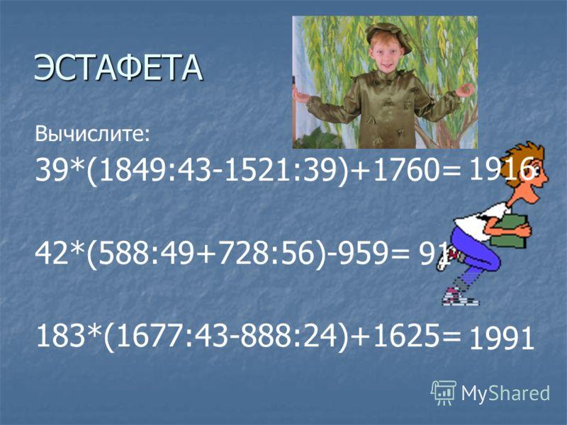 ЭСТАФЕТА Вычислите: 39*(1849:43-1521:39)+1760= 42*(588:49+728:56)-959= 183*(1677:43-888:24)+1625= 1916 91 1991