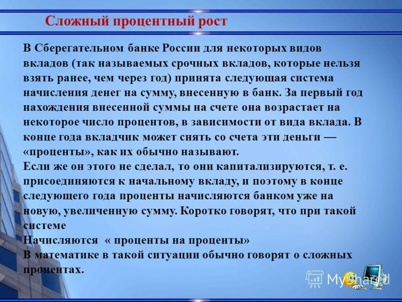 Сложный процентный рост В Сберегательном банке России для некоторых видов вкладов (так называемых срочных вкладов, которые нельзя взять ранее, чем через год) принята следующая система начисления денег на сумму, внесенную в банк. За первый год нахожд