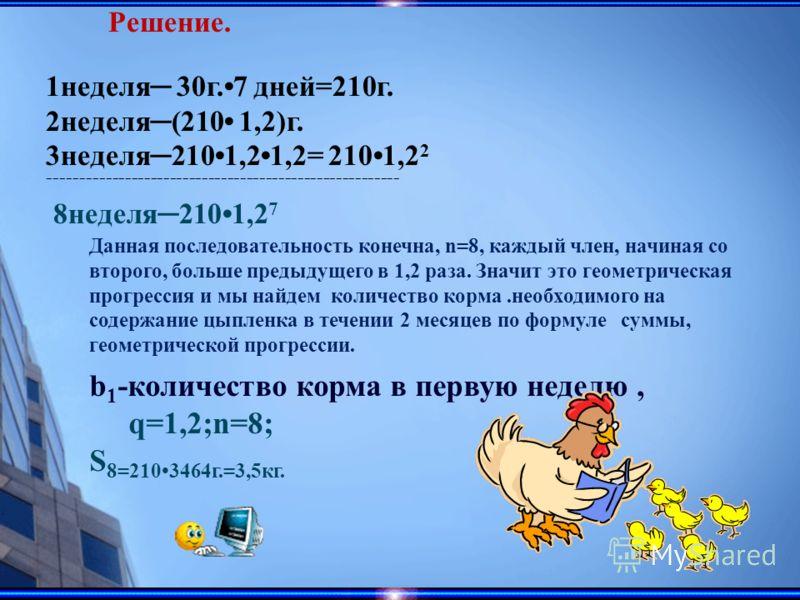 1неделя 30г.7 дней=210г. 2неделя(210 1,2)г. 3неделя2101,21,2= 2101,2 2 ------------------------------------------------------- 8неделя2101,2 7 Данная последовательность конечна, n=8, каждый член, начиная со второго, больше предыдущего в 1,2 раза. Зна