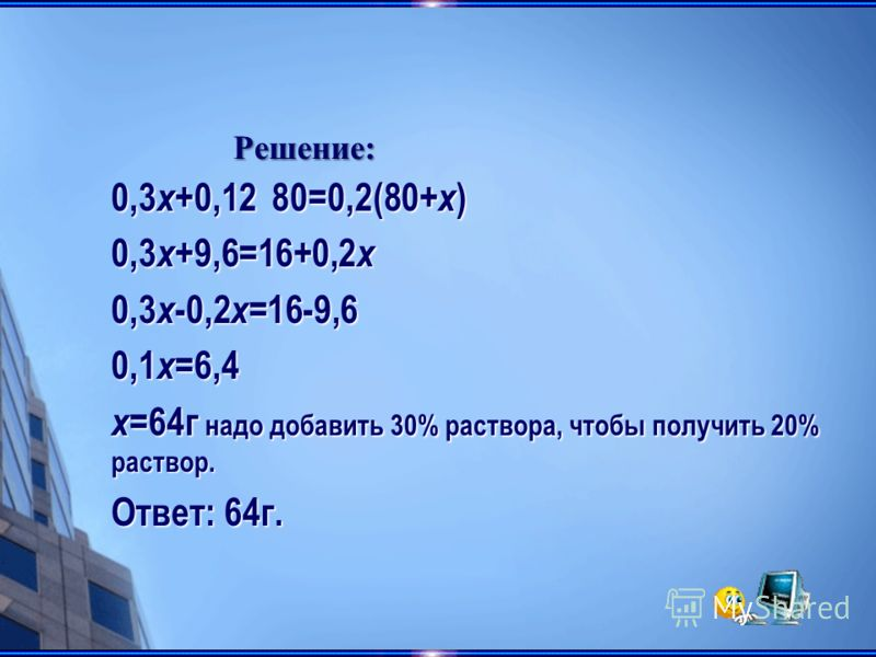 0,3 x +9,6=16+0,2 x 0,3 x -0,2 x =16-9,6 0,1 x =6,4 x =64г надо добавить 30% раствора, чтобы получить 20% раствор. Ответ: 64г. Решение: