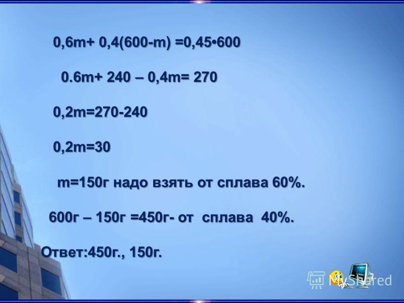 0,6m+ 0,4(600-m) =0,45600 0,6m+ 0,4(600-m) =0,45600 0.6m+ 240 – 0,4m= 270 0.6m+ 240 – 0,4m= 270 0,2m=270-240 0,2m=270-240 0,2m=30 0,2m=30 m=150г надо взять от сплава 60%. m=150г надо взять от сплава 60%. 600г – 150г =450г- от сплава 40%. 600г – 150г
