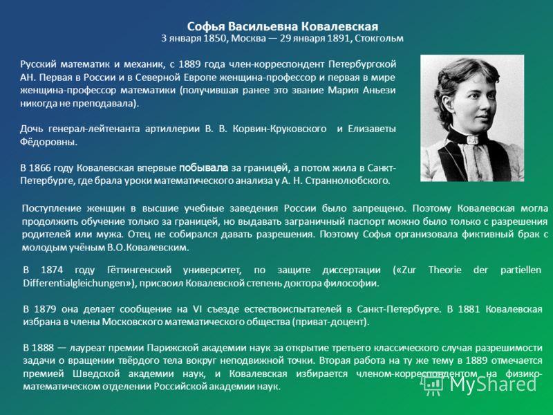 Софья Васильевна Ковалевская 3 января 1850, Москва 29 января 1891, Стокгольм Русский математик и механик, с 1889 года член-корреспондент Петербургской АН. Первая в России и в Северной Европе женщина-профессор и первая в мире женщина-профессор математ