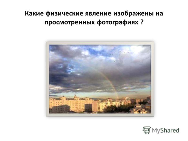 Какие физические явление изображены на просмотренных фотографиях ?