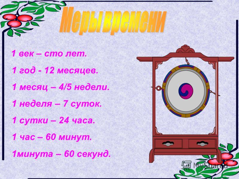 1 век – сто лет. 1 год - 12 месяцев. 1 месяц – 4/5 недели. 1 неделя – 7 суток. 1 сутки – 24 часа. 1 час – 60 минут. 1минута – 60 секунд.