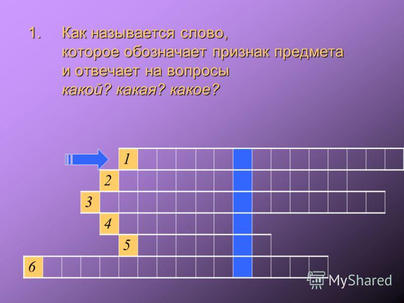 1.Как называется слово, которое обозначает признак предмета и отвечает на вопросы какой? какая? какое? 1 2 3 4 5 6