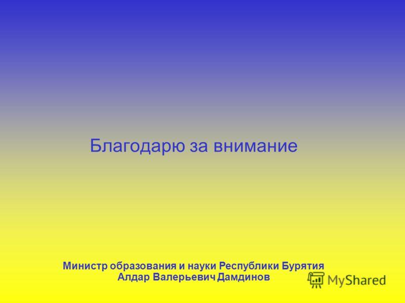 Благодарю за внимание Министр образования и науки Республики Бурятия Алдар Валерьевич Дамдинов