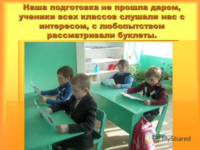 Наша подготовка не прошла даром, ученики всех классов слушали нас с интересом, с любопытством рассматривали буклеты.