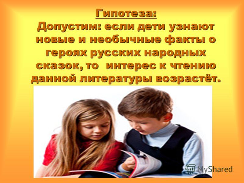 Гипотеза: Допустим: если дети узнают новые и необычные факты о героях русских народных сказок, то интерес к чтению данной литературы возрастёт.