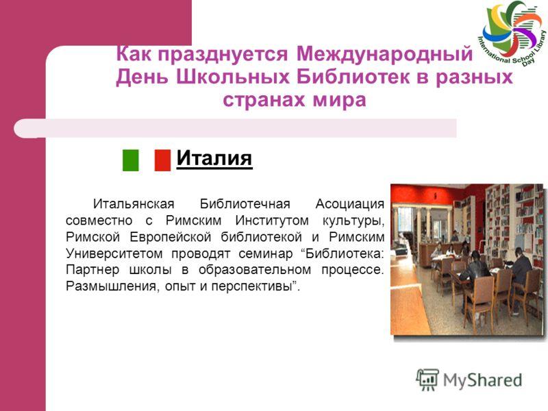Как празднуется Международный День Школьных Библиотек в разных странах мира Италия Итальянская Библиотечная Асоциация совместно с Римским Институтом культуры, Римской Европейской библиотекой и Римским Университетом проводят семинар Библиотека: Партне