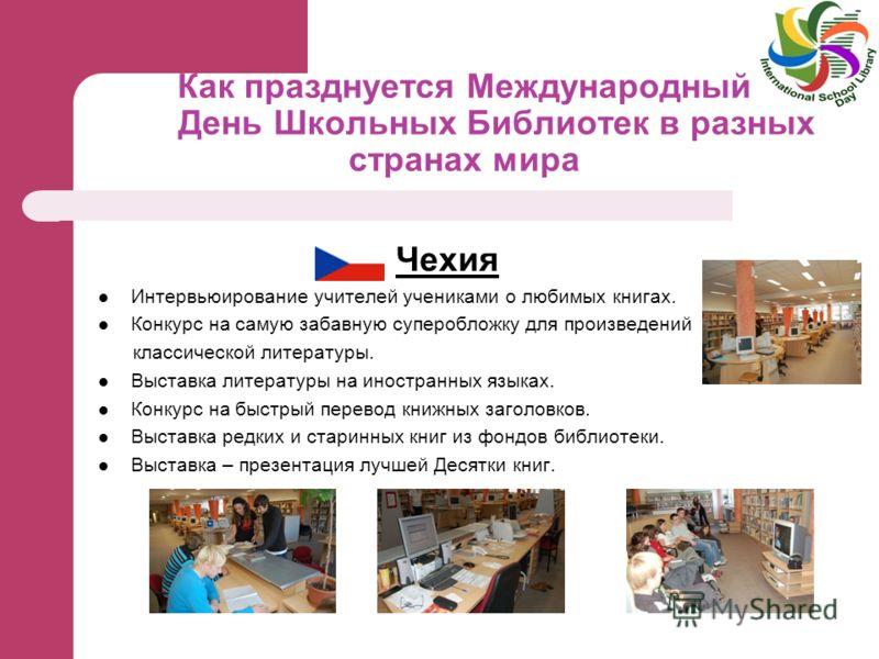 Как празднуется Международный День Школьных Библиотек в разных странах мира Чехия Интервьюирование учителей учениками о любимых книгах. Конкурс на самую забавную суперобложку для произведений классической литературы. Выставка литературы на иностранны