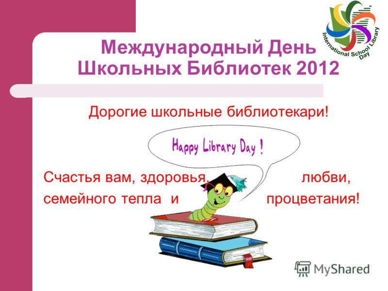 Международный День Школьных Библиотек 2012 Дорогие школьные библиотекари! Счастья вам, здоровья, любви, семейного тепла и процветания!