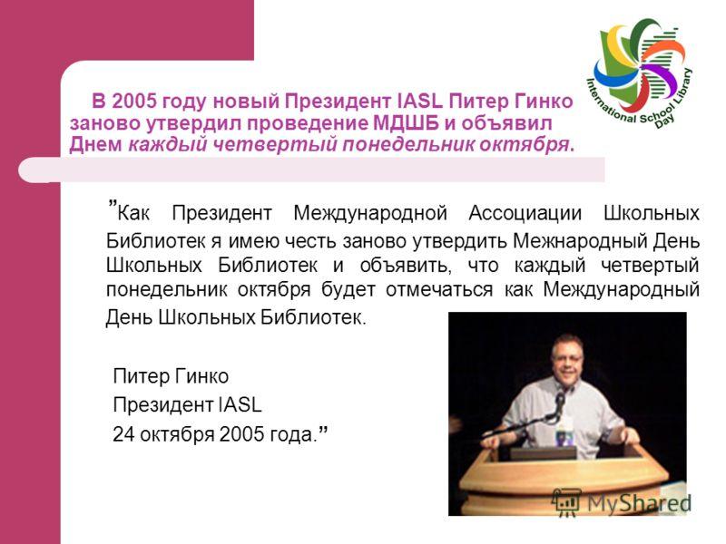 В 2005 году новый Президент IASL Питер Гинко заново утвердил проведение МДШБ и объявил Днем каждый четвертый понедельник октября. Как Президент Международной Ассоциации Школьных Библиотек я имею честь заново утвердить Межнародный День Школьных Библио