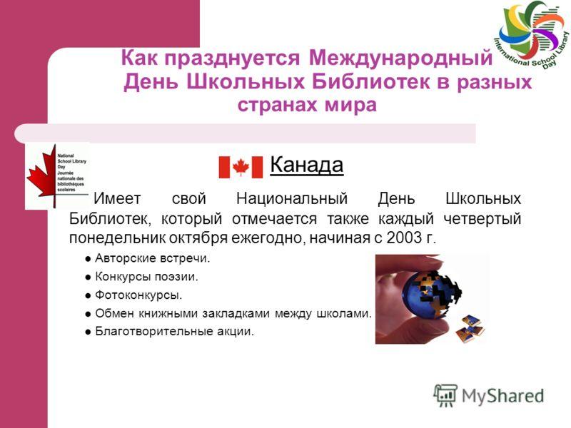 Как празднуется Международный День Школьных Библиотек в разных странах мира Канада Имеет свой Национальный День Школьных Библиотек, который отмечается также каждый четвертый понедельник октября ежегодно, начиная с 2003 г. Авторские встречи. Конкурсы