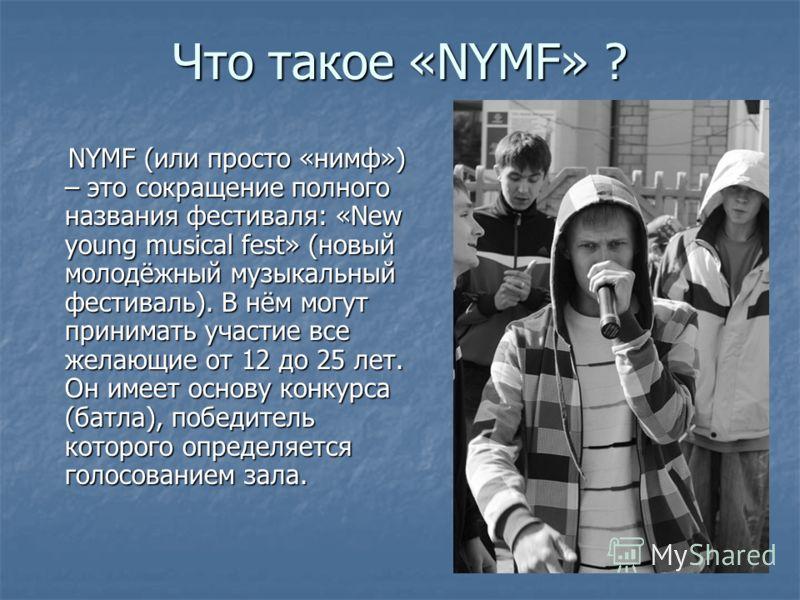 Что такое «NYMF» ? NYMF (или просто «нимф») – это сокращение полного названия фестиваля: «New young musical fest» (новый молодёжный музыкальный фестиваль). В нём могут принимать участие все желающие от 12 до 25 лет. Он имеет основу конкурса (батла),