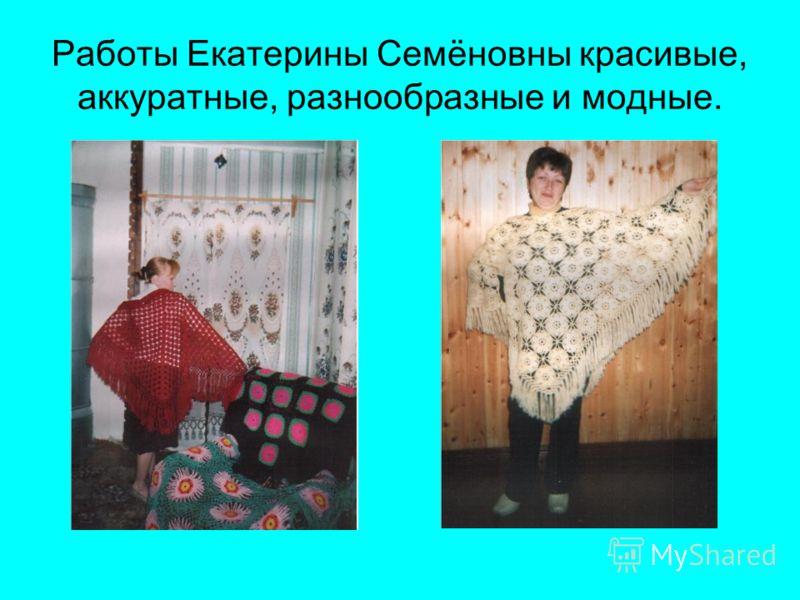 Работы Екатерины Семёновны красивые, аккуратные, разнообразные и модные.