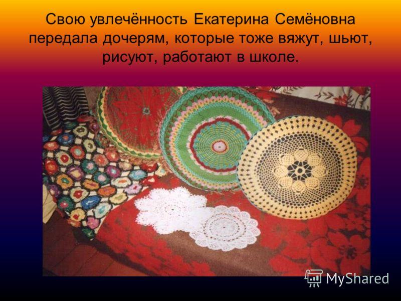 Свою увлечённость Екатерина Семёновна передала дочерям, которые тоже вяжут, шьют, рисуют, работают в школе.