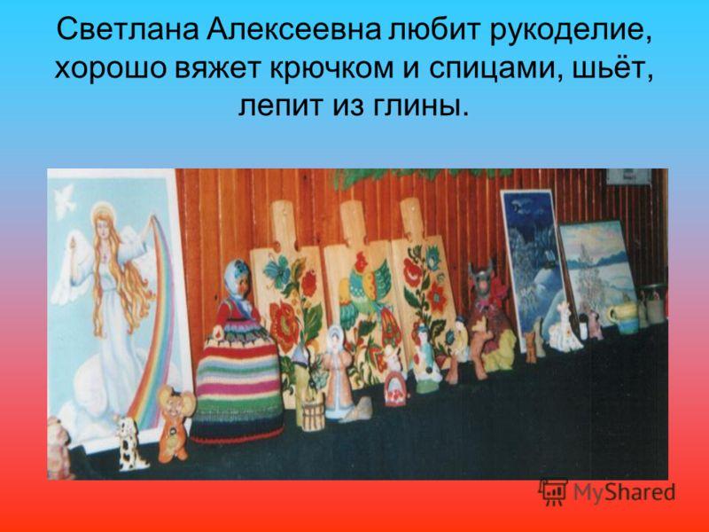 Светлана Алексеевна любит рукоделие, хорошо вяжет крючком и спицами, шьёт, лепит из глины.