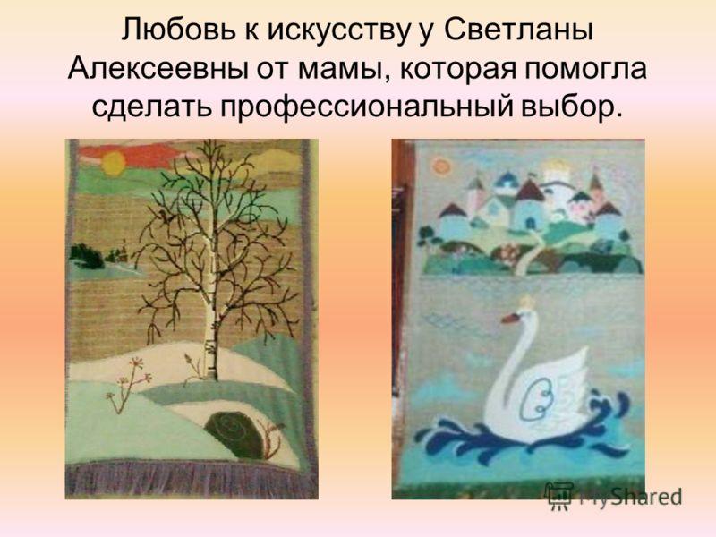 Любовь к искусству у Светланы Алексеевны от мамы, которая помогла сделать профессиональный выбор.