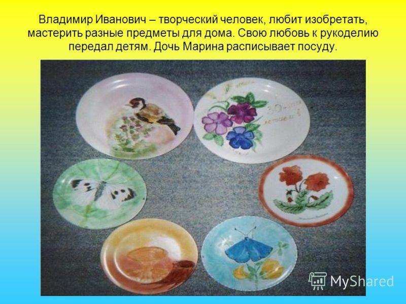 Владимир Иванович – творческий человек, любит изобретать, мастерить разные предметы для дома. Свою любовь к рукоделию передал детям. Дочь Марина расписывает посуду.