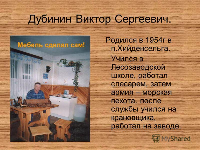 Дубинин Виктор Сергеевич. Родился в 1954г в п.Хийденсельга. Учился в Лесозаводской школе, работал слесарем, затем армия – морская пехота. после службы учился на крановщика, работал на заводе. Мебель сделал сам!