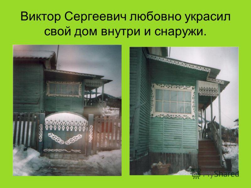 Виктор Сергеевич любовно украсил свой дом внутри и снаружи.
