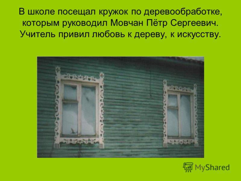 В школе посещал кружок по деревообработке, которым руководил Мовчан Пётр Сергеевич. Учитель привил любовь к дереву, к искусству.