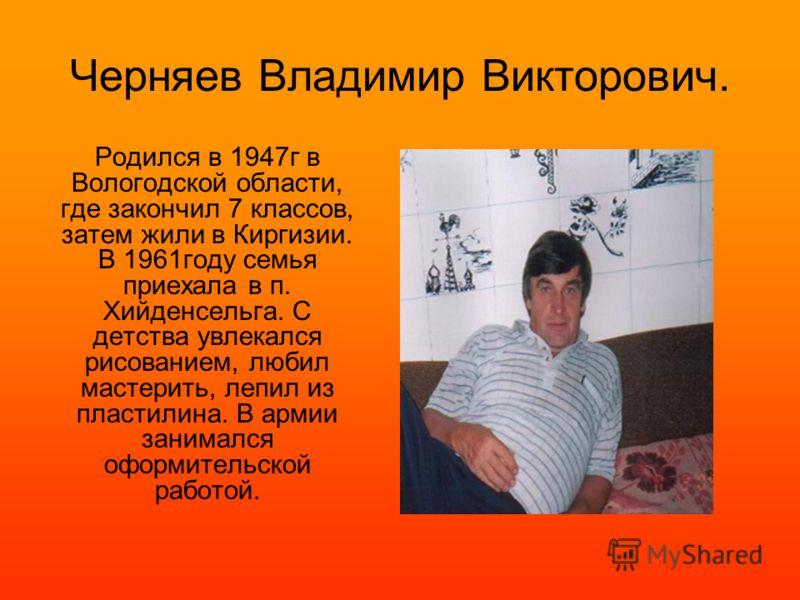 Черняев Владимир Викторович. Родился в 1947г в Вологодской области, где закончил 7 классов, затем жили в Киргизии. В 1961году семья приехала в п. Хийденсельга. С детства увлекался рисованием, любил мастерить, лепил из пластилина. В армии занимался оф