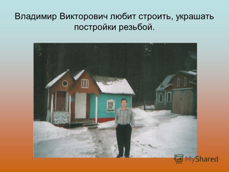 Владимир Викторович любит строить, украшать постройки резьбой.