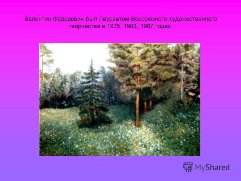 Валентин Фёдорович был Лауреатом Всесоюзного художественного творчества в 1975, 1983, 1987 годах.