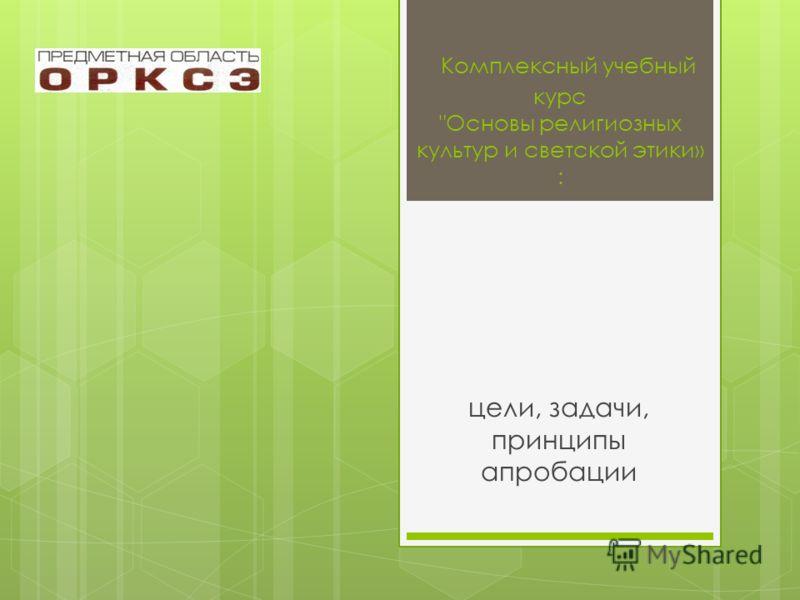 Комплексный учебный курс Основы религиозных культур и светской этики» : цели, задачи, принципы апробации