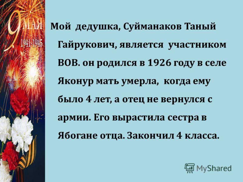 Мой дедушка, Суйманаков Таный Гайрукович, является участником ВОВ. он родился в 1926 году в селе Яконур мать умерла, когда ему было 4 лет, а отец не вернулся с армии. Его вырастила сестра в Ябогане отца. Закончил 4 класса.