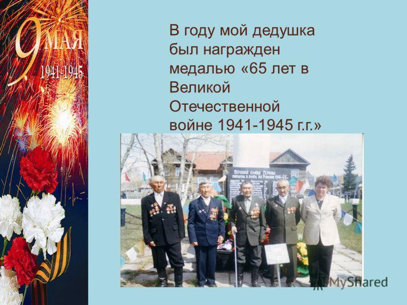 В году мой дедушка был награжден медалью «65 лет в Великой Отечественной войне 1941-1945 г.г.»