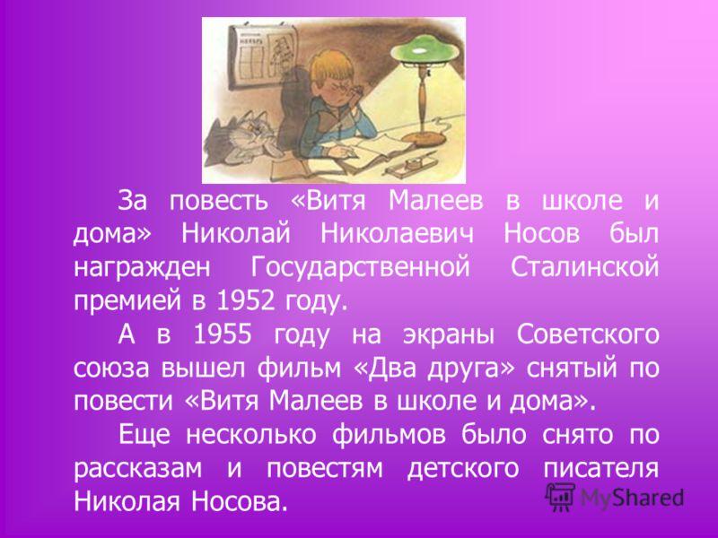За повесть «Витя Малеев в школе и дома» Николай Николаевич Носов был награжден Государственной Сталинской премией в 1952 году. А в 1955 году на экраны Советского союза вышел фильм «Два друга» снятый по повести «Витя Малеев в школе и дома». Еще нескол