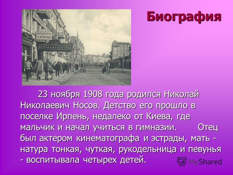Биография 23 ноября 1908 года родился Николай Николаевич Носов. Детство его прошло в поселке Ирпень, недалеко от Киева, где мальчик и начал учиться в гимназии. Отец был актером кинематографа и эстрады, мать - натура тонкая, чуткая, рукодельница и пев