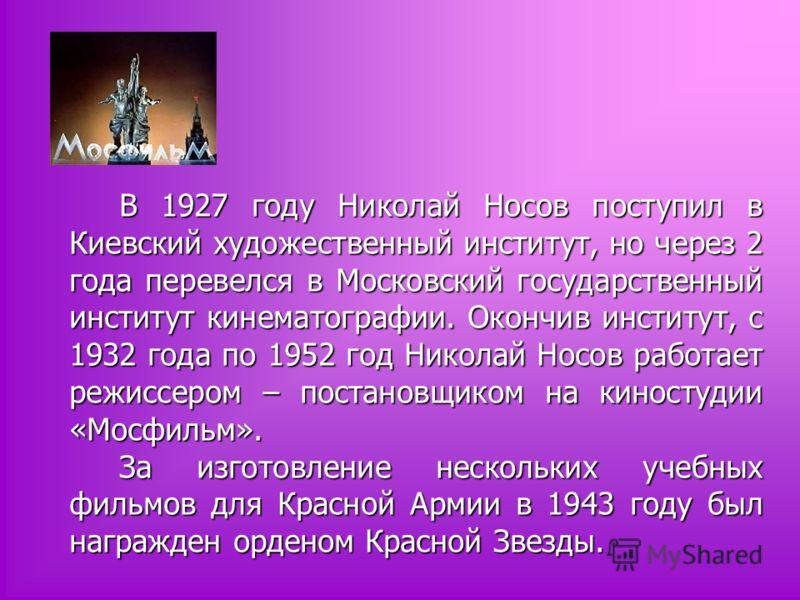 В 1927 году Николай Носов поступил в Киевский художественный институт, но через 2 года перевелся в Московский государственный институт кинематографии. Окончив институт, с 1932 года по 1952 год Николай Носов работает режиссером – постановщиком на кино