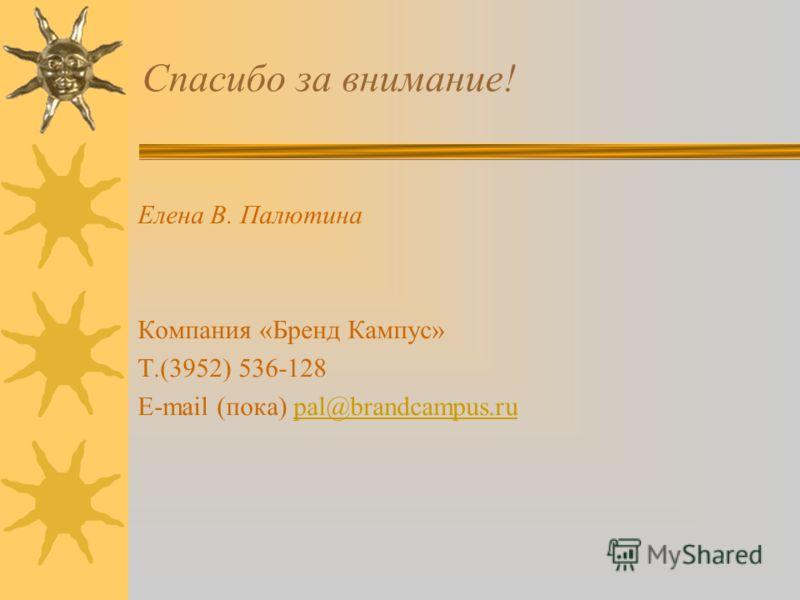 Спасибо за внимание! Елена В. Палютина Компания «Бренд Кампус» Т.(3952) 536-128 E-mail (пока) pal@brandcampus.rupal@brandcampus.ru
