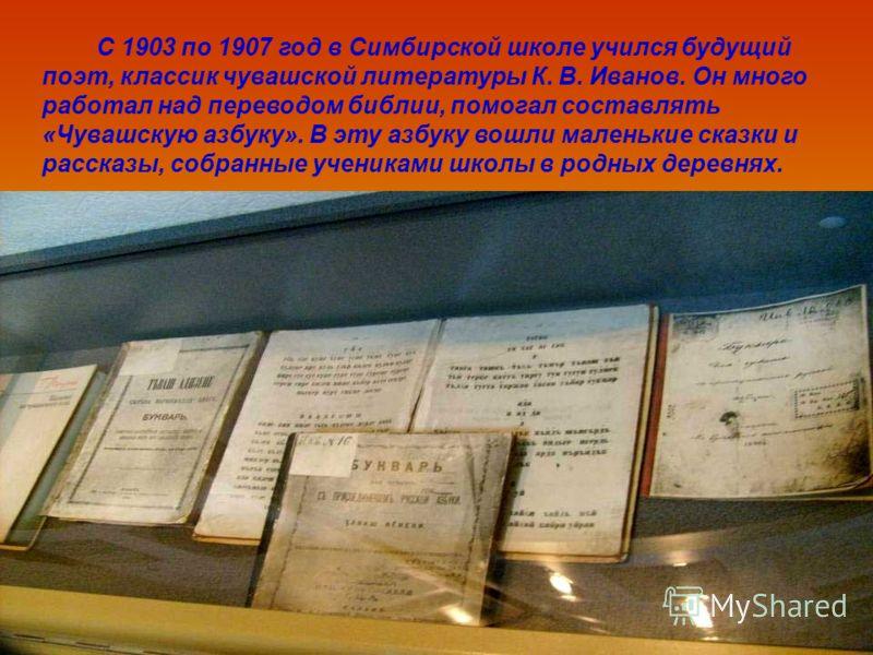 С 1903 по 1907 год в Симбирской школе учился будущий поэт, классик чувашской литературы К. В. Иванов. Он много работал над переводом библии, помогал составлять «Чувашскую азбуку». В эту азбуку вошли маленькие сказки и рассказы, собранные учениками шк