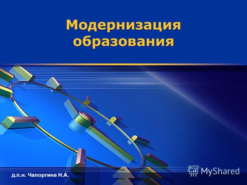 д.п.н. Чапоргина Н.А. Модернизация образования