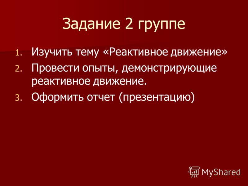 Задание 2 группе 1. 1. Изучить тему «Реактивное движение» 2. 2. Провести опыты, демонстрирующие реактивное движение. 3. 3. Оформить отчет (презентацию)