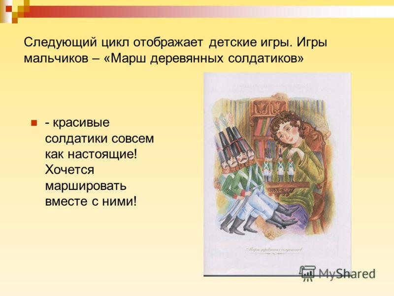 Следующий цикл отображает детские игры. Игры мальчиков – «Марш деревянных солдатиков» - красивые солдатики совсем как настоящие! Хочется маршировать вместе с ними!