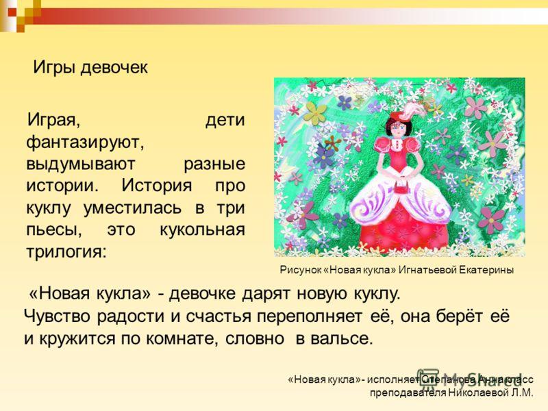 Игры девочек Играя, дети фантазируют, выдумывают разные истории. История про куклу уместилась в три пьесы, это кукольная трилогия: Чувство радости и счастья переполняет её, она берёт её и кружится по комнате, словно в вальсе. «Новая кукла» - девочке