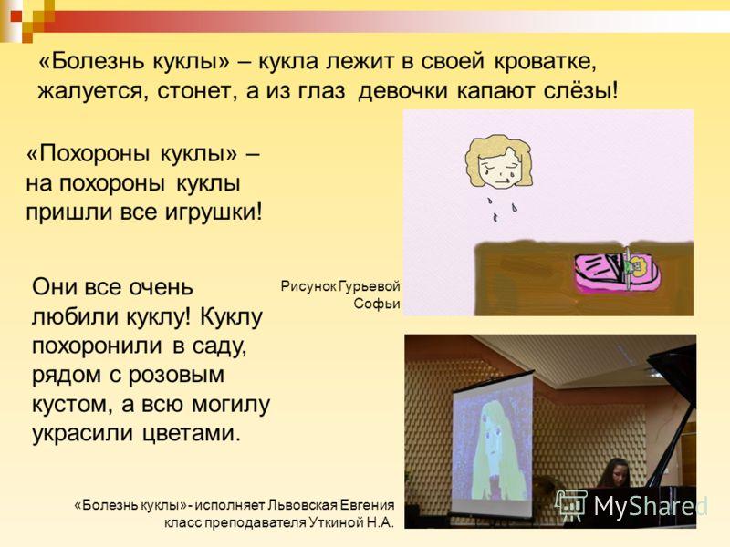 «Болезнь куклы» – кукла лежит в своей кроватке, жалуется, стонет, а из глаз девочки капают слёзы! «Похороны куклы» – на похороны куклы пришли все игрушки! Они все очень любили куклу! Куклу похоронили в саду, рядом с розовым кустом, а всю могилу украс