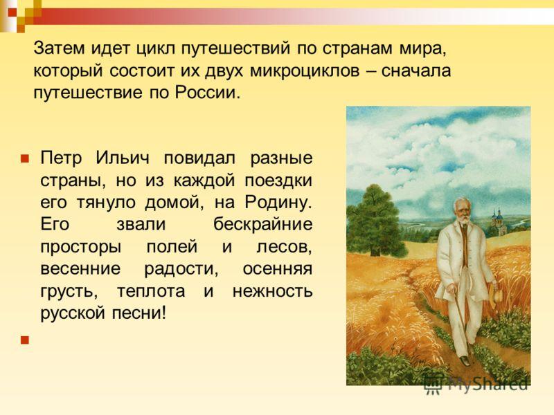 Затем идет цикл путешествий по странам мира, который состоит их двух микроциклов – сначала путешествие по России. Петр Ильич повидал разные страны, но из каждой поездки его тянуло домой, на Родину. Его звали бескрайние просторы полей и лесов, весенни