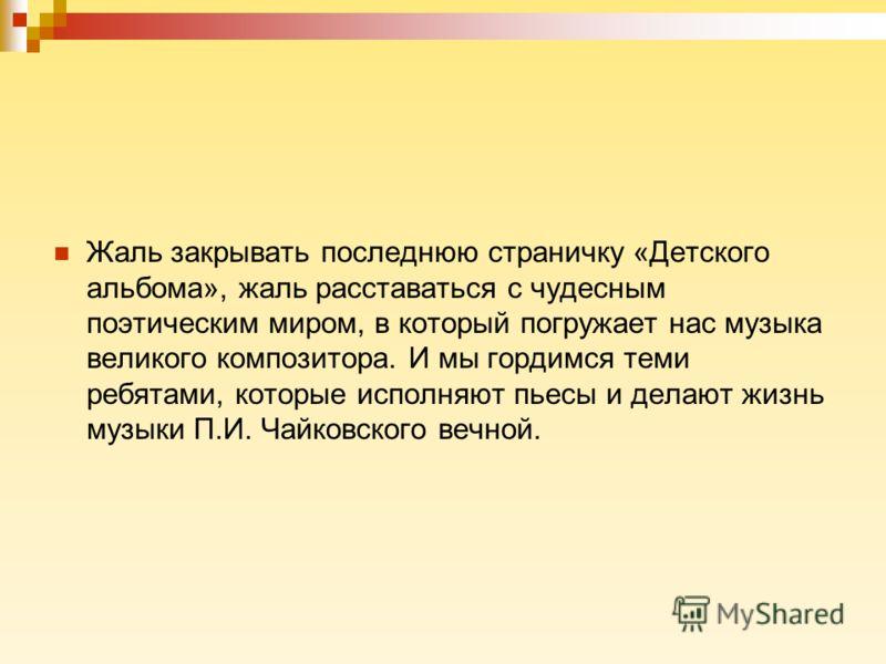 Жаль закрывать последнюю страничку «Детского альбома», жаль расставаться с чудесным поэтическим миром, в который погружает нас музыка великого композитора. И мы гордимся теми ребятами, которые исполняют пьесы и делают жизнь музыки П.И. Чайковского ве