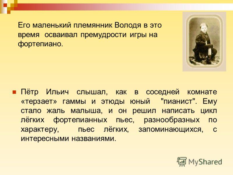 Его маленький племянник Володя в это время осваивал премудрости игры на фортепиано. Пётр Ильич слышал, как в соседней комнате «терзает» гаммы и этюды юный