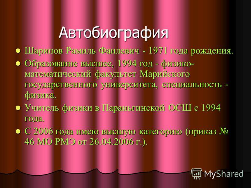 Автобиография Шарипов Рамиль Фаилевич - 1971 года рождения. Шарипов Рамиль Фаилевич - 1971 года рождения. Образование высшее, 1994 год - физико- математический факультет Марийского государственного университета, специальность - физика. Образование вы