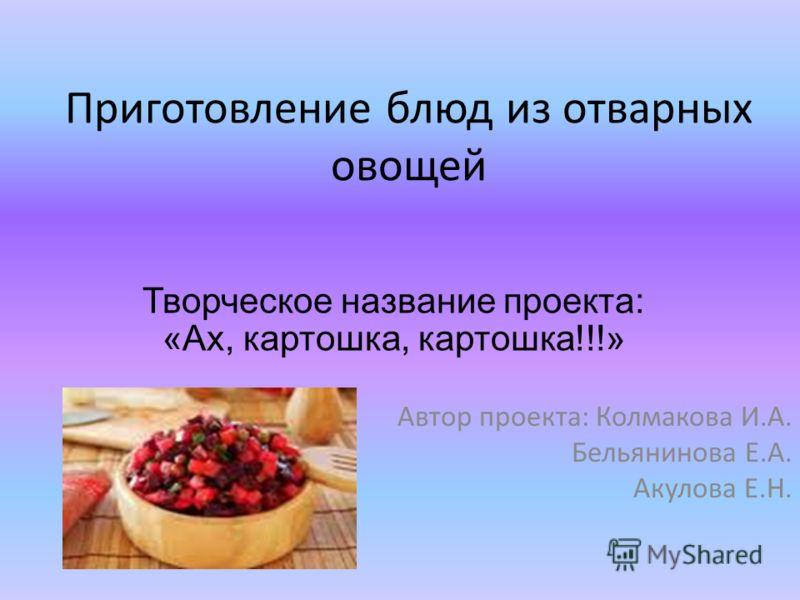 Приготовление блюд из отварных овощей Автор проекта: Колмакова И.А. Бельянинова Е.А. Акулова Е.Н. Творческое название проекта: «Ах, картошка, картошка!!!»
