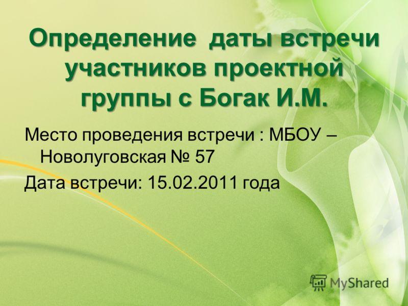 Определение даты встречи участников проектной группы с Богак И.М. Место проведения встречи : МБОУ – Новолуговская 57 Дата встречи: 15.02.2011 года